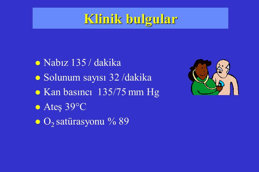 Klinik bulgular l Nabız 135 / dakika l Solunum sayısı 32 /dakika l Kan basıncı 135/75 mm Hg l Ateş 39°C l O 2 satürasyonu % 89