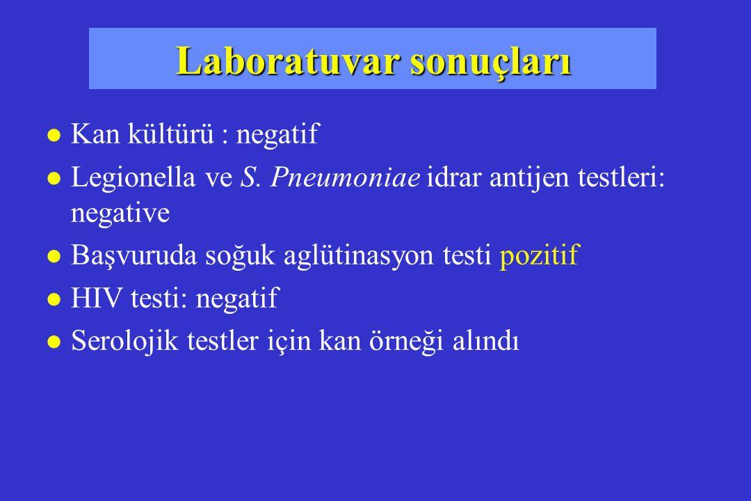 Laboratuvar sonuçları l Kan kültürü : negatif l Legionella ve S. Pneumoniae idrar antijen testleri: negative l Başvuruda soğuk aglütinasyon testi pozi