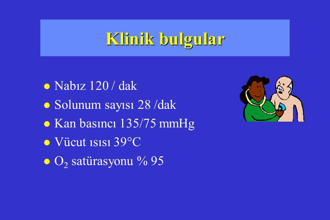 Klinik bulgular l Nabız 120 / dak l Solunum sayısı 28 /dak l Kan basıncı 135/75 mmHg l Vücut ısısı 39°C l O 2 satürasyonu % 95