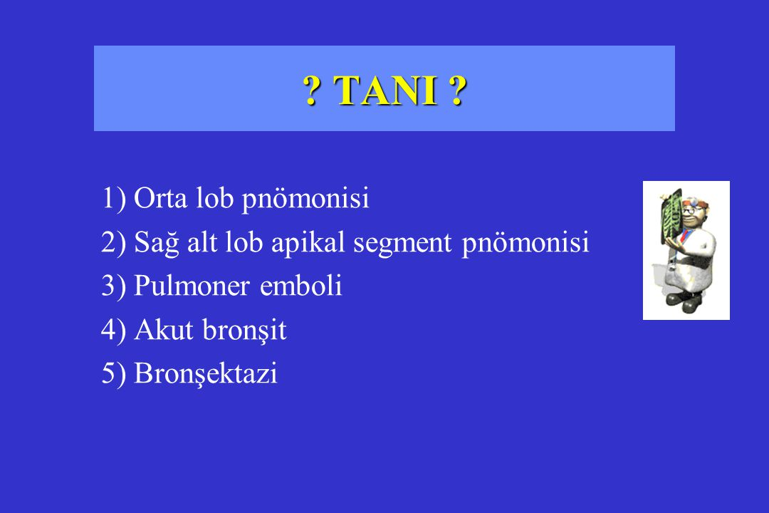 1) Orta lob pnömonisi 2) Sağ alt lob apikal segment pnömonisi 3) Pulmoner emboli 4) Akut bronşit 5) Bronşektazi
