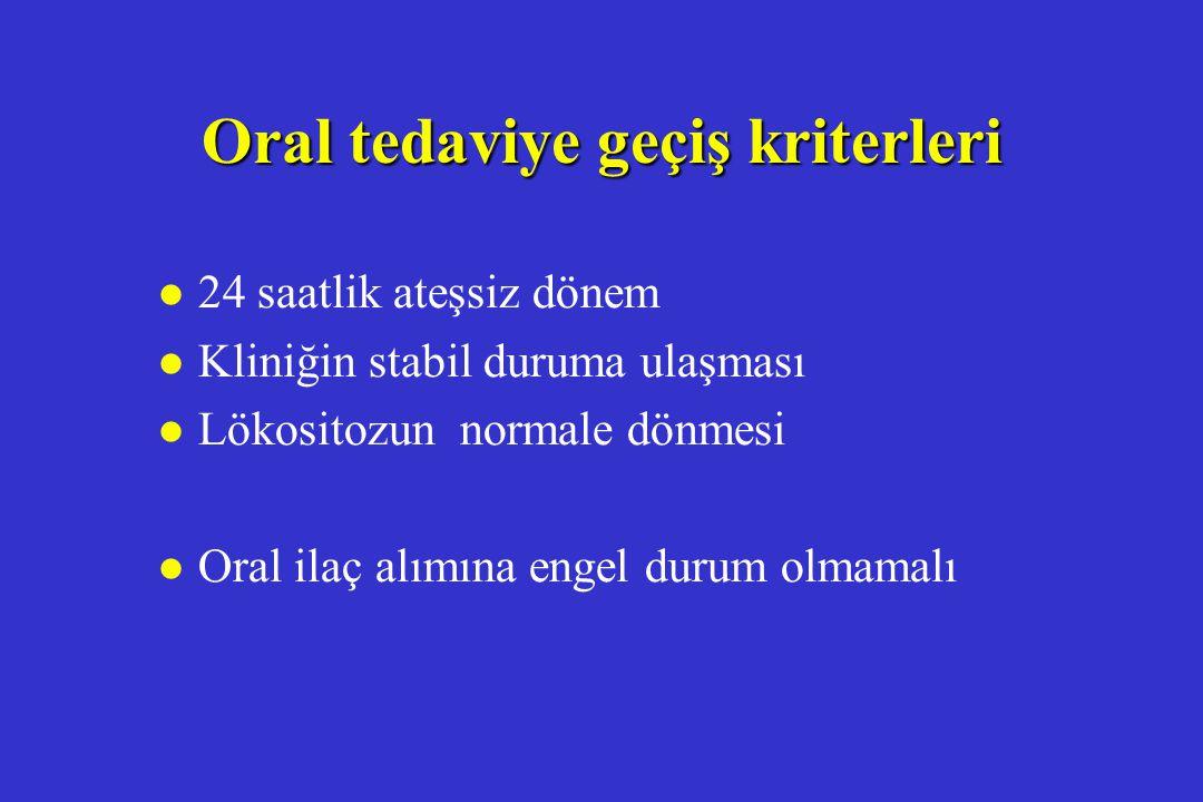 Oral tedaviye geçiş kriterleri l 24 saatlik ateşsiz dönem l Kliniğin stabil duruma ulaşması l Lökositozun normale dönmesi l Oral ilaç alımına engel du