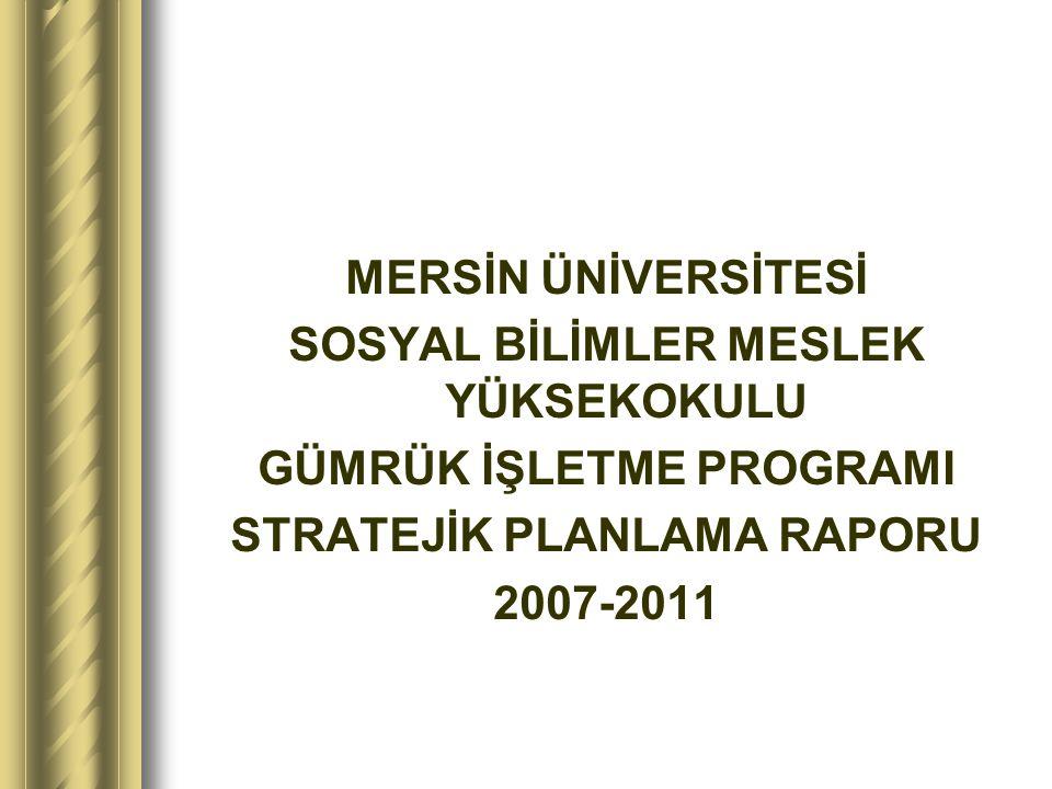 MERSİN ÜNİVERSİTESİ SOSYAL BİLİMLER MESLEK YÜKSEKOKULU GÜMRÜK İŞLETME PROGRAMI STRATEJİK PLANLAMA RAPORU 2007-2011
