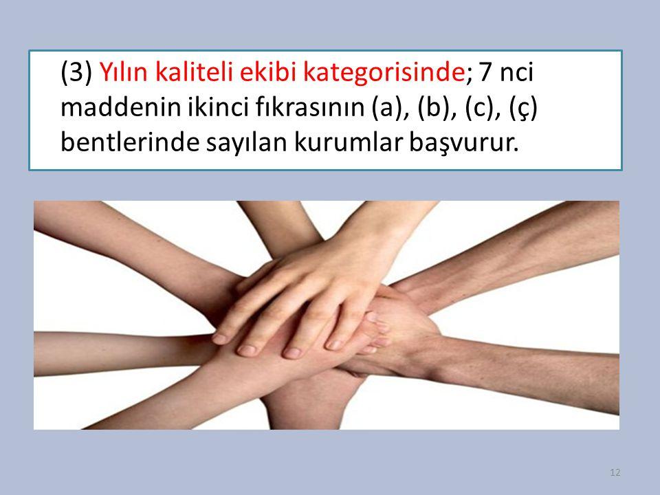(3) Yılın kaliteli ekibi kategorisinde; 7 nci maddenin ikinci fıkrasının (a), (b), (c), (ç) bentlerinde sayılan kurumlar başvurur. 12
