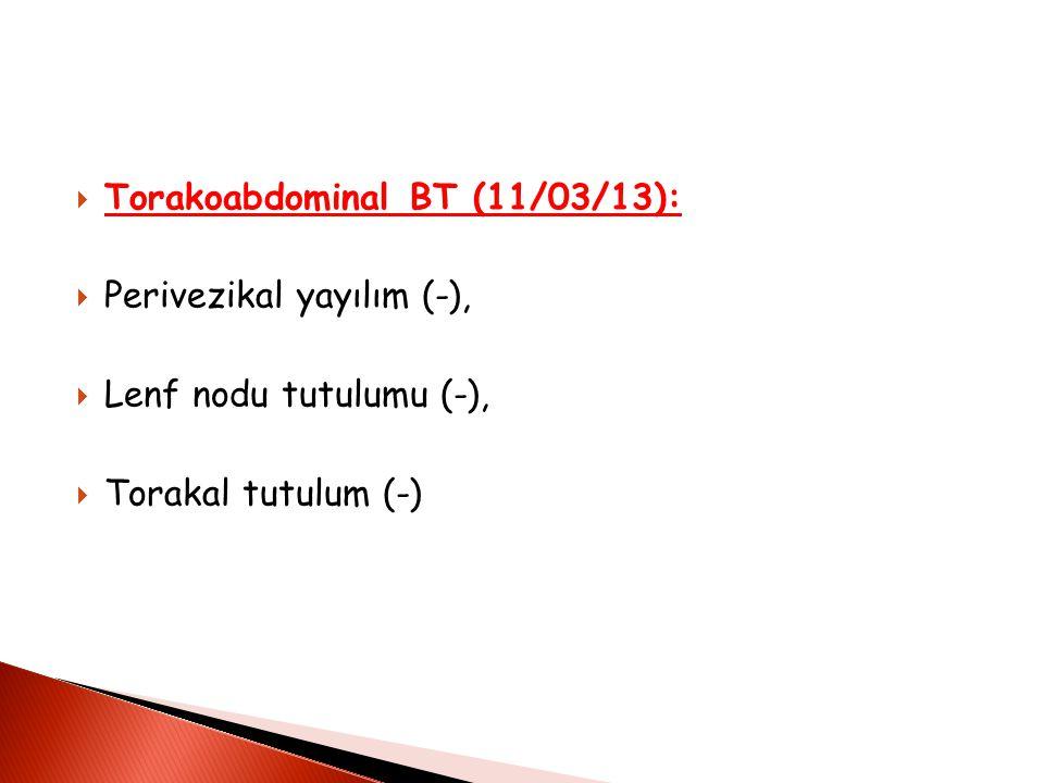  Torakoabdominal BT (11/03/13):  Perivezikal yayılım (-),  Lenf nodu tutulumu (-),  Torakal tutulum (-)