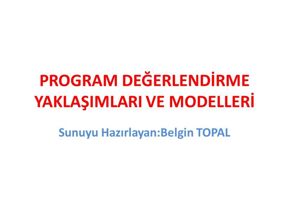 PROGRAM DEĞERLENDİRME YAKLAŞIMLARI VE MODELLERİ Sunuyu Hazırlayan:Belgin TOPAL
