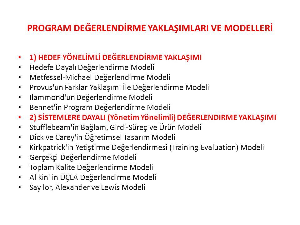 PROGRAM DEĞERLENDİRME YAKLAŞIMLARI VE MODELLERİ 1) HEDEF YÖNELİMLİ DEĞERLENDİRME YAKLAŞIMI Hedefe Dayalı Değerlendirme Modeli Metfessel-Michael Değerlendirme Modeli Provus un Farklar Yaklaşımı İle Değerlendirme Modeli Ilammond un Değerlendirme Modeli Bennet in Program Değerlendirme Modeli 2) SİSTEMLERE DAYALI (Yönetim Yönelimli) DEĞERLENDIRME YAKLAŞIMI Stufflebeam in Bağlam, Girdi-Süreç ve Ürün Modeli Dick ve Carey in Öğretimsel Tasarım Modeli Kirkpatrick in Yetiştirme Değerlendirmesi (Training Evaluation) Modeli Gerçekçi Değerlendirme Modeli Toplam Kalite Değerlendirme Modeli Al kin in UÇLA Değerlendirme Modeli Say lor, Alexander ve Lewis Modeli