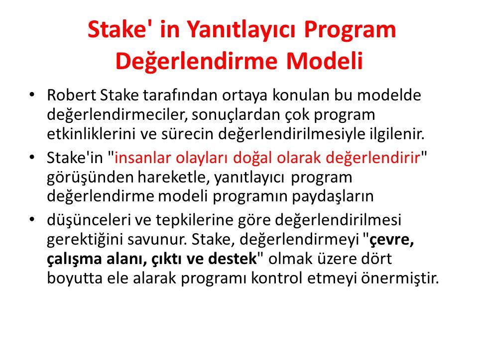 Stake in Yanıtlayıcı Program Değerlendirme Modeli Robert Stake tarafından ortaya konulan bu modelde değerlendirmeciler, sonuçlardan çok program etkinliklerini ve sürecin değerlendirilmesiyle ilgilenir.