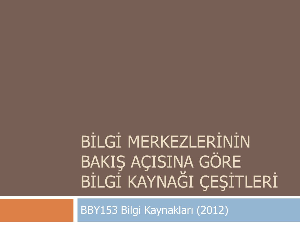BİLGİ MERKEZLERİNİN BAKIŞ AÇISINA GÖRE BİLGİ KAYNAĞI ÇEŞİTLERİ BBY153 Bilgi Kaynakları (2012)