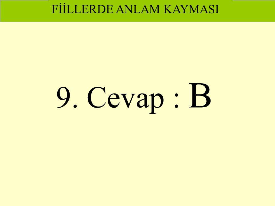 9. Cevap : B FİİLLERDE ANLAM KAYMASI