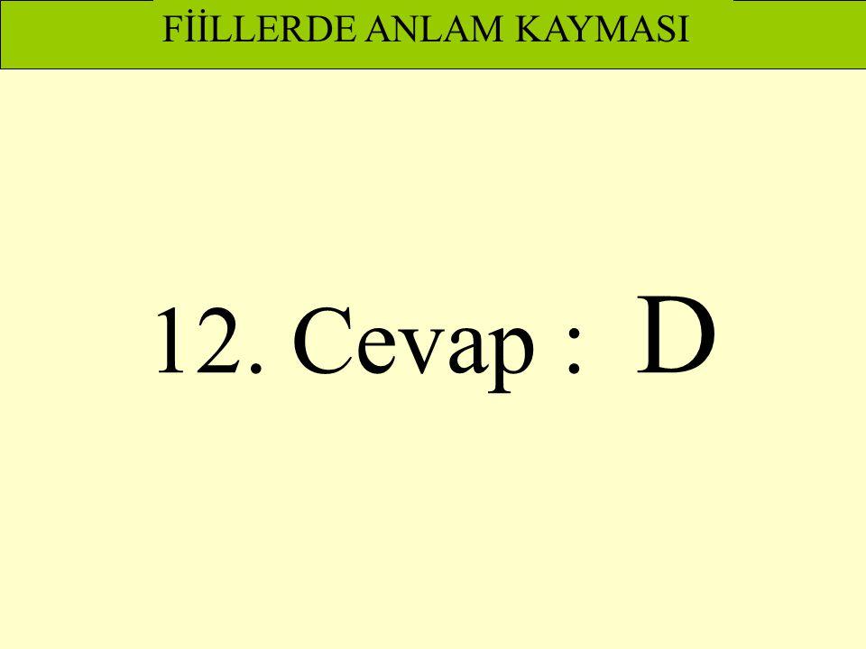 FİİLLERDE ANLAM KAYMASI 12. Cevap : D