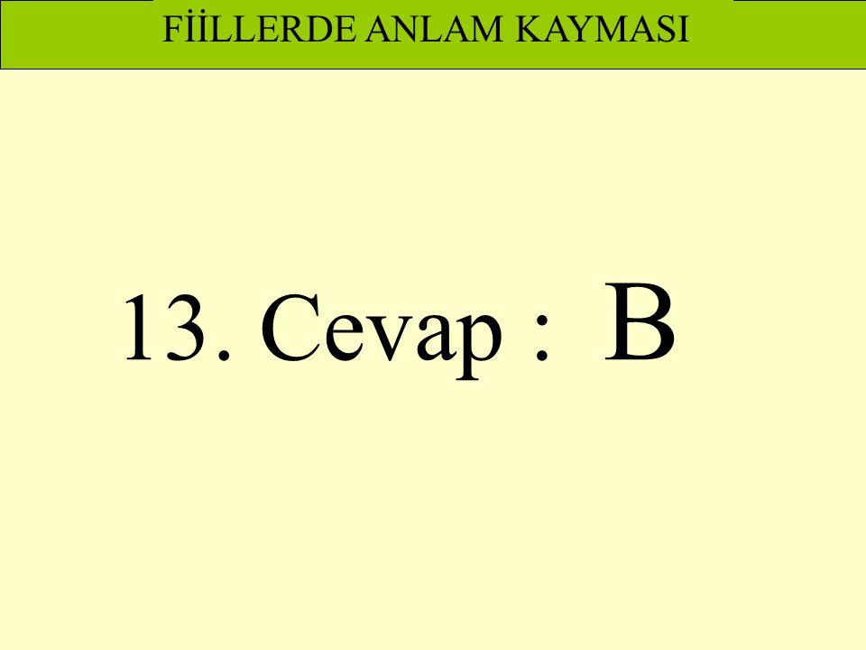 13. Cevap : B FİİLLERDE ANLAM KAYMASI