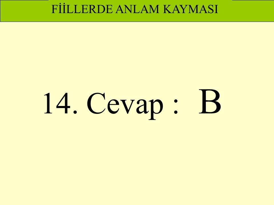 14. Cevap : B FİİLLERDE ANLAM KAYMASI