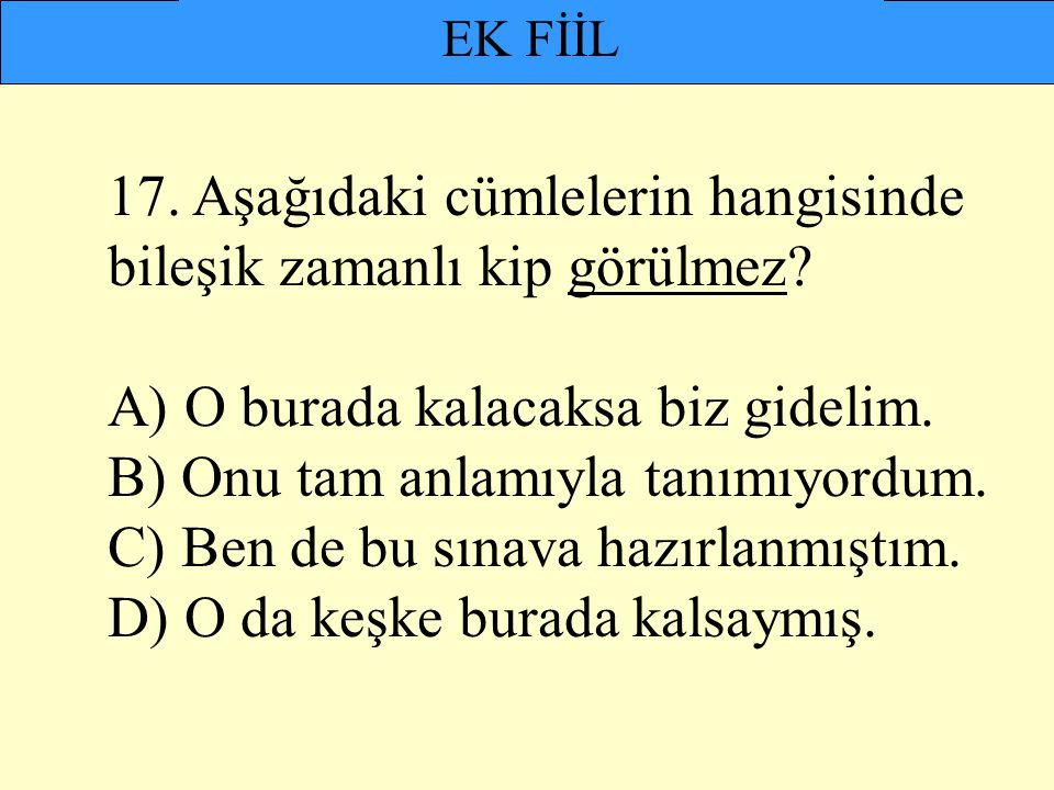 EK FİİL 17. Aşağıdaki cümlelerin hangisinde bileşik zamanlı kip görülmez? A) O burada kalacaksa biz gidelim. B) Onu tam anlamıyla tanımıyordum. C) Ben