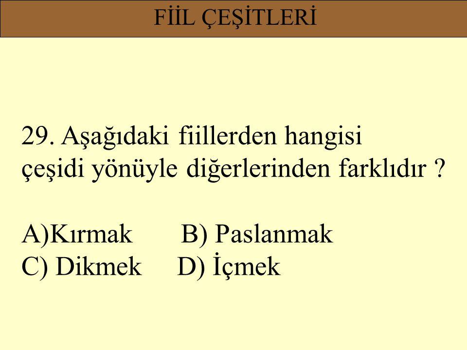 FİİL ÇEŞİTLERİ 29. Aşağıdaki fiillerden hangisi çeşidi yönüyle diğerlerinden farklıdır ? A)Kırmak B) Paslanmak C) Dikmek D) İçmek
