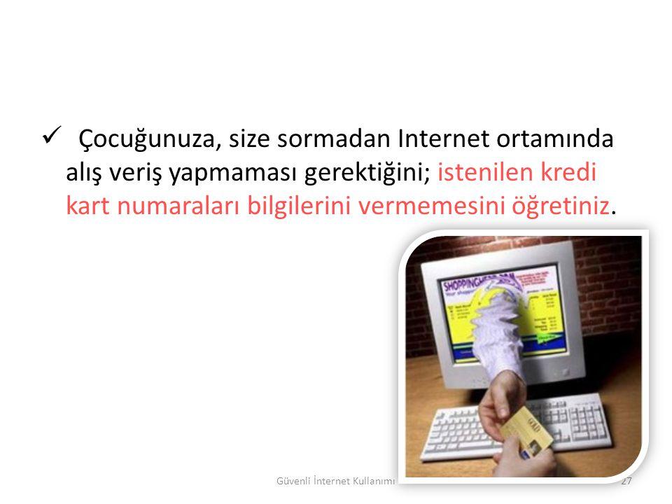 Güvenli İnternet Kullanımı27 Çocuğunuza, size sormadan Internet ortamında alış veriş yapmaması gerektiğini; istenilen kredi kart numaraları bilgilerin