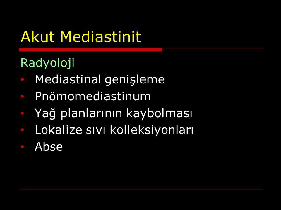 Akut Mediastinit Radyoloji Mediastinal genişleme Pnömomediastinum Yağ planlarının kaybolması Lokalize sıvı kolleksiyonları Abse