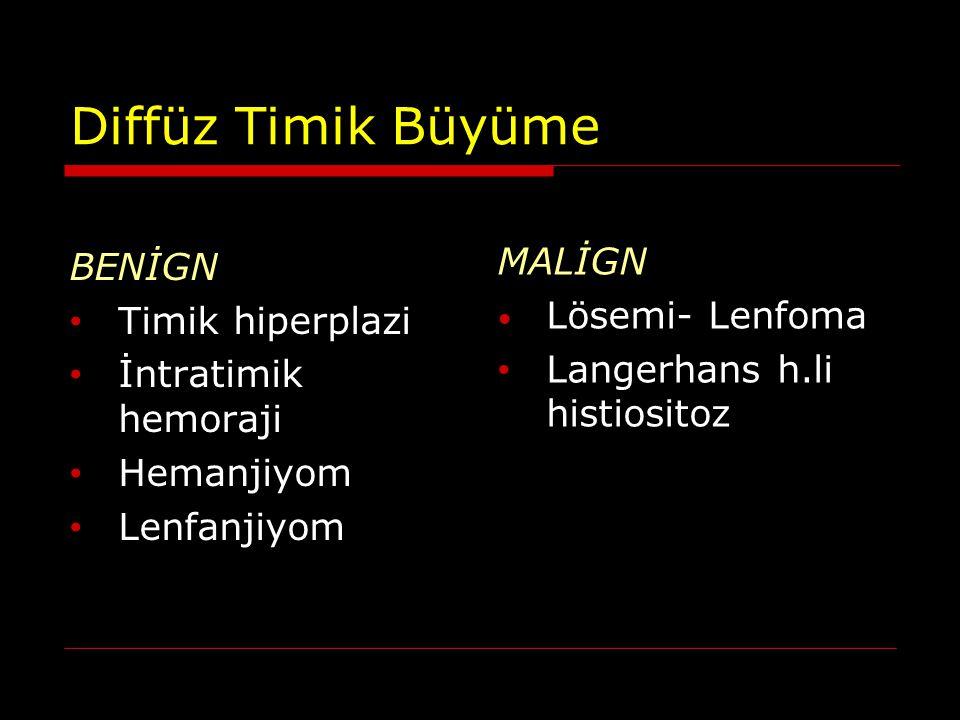 Diffüz Timik Büyüme BENİGN Timik hiperplazi İntratimik hemoraji Hemanjiyom Lenfanjiyom MALİGN Lösemi- Lenfoma Langerhans h.li histiositoz