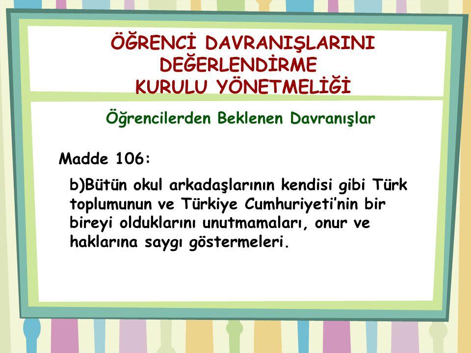 ÖĞRENCİ DAVRANIŞLARINI DEĞERLENDİRME KURULU YÖNETMELİĞİ Öğrencilerden Beklenen Davranışlar Madde 106: b)Bütün okul arkadaşlarının kendisi gibi Türk to
