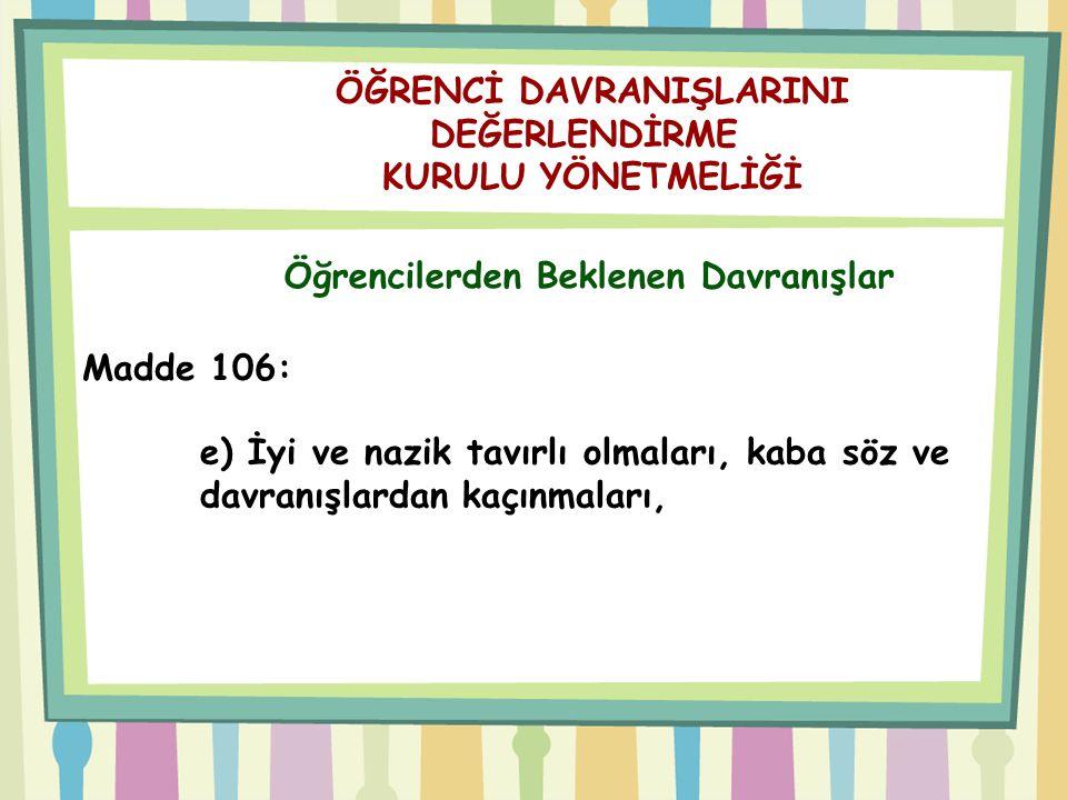 ÖĞRENCİ DAVRANIŞLARINI DEĞERLENDİRME KURULU YÖNETMELİĞİ Öğrencilerden Beklenen Davranışlar Madde 106: e) İyi ve nazik tavırlı olmaları, kaba söz ve da
