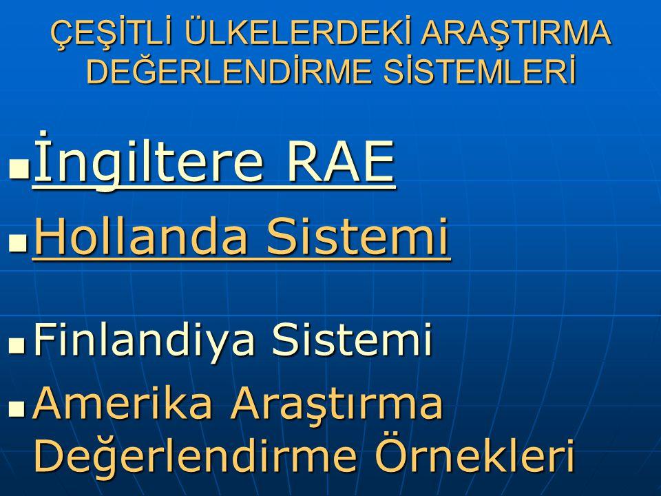 ÇEŞİTLİ ÜLKELERDEKİ ARAŞTIRMA DEĞERLENDİRME SİSTEMLERİ İngiltere RAE İngiltere RAE Hollanda Sistemi Hollanda Sistemi Finlandiya Sistemi Finlandiya Sistemi Amerika Araştırma Değerlendirme Örnekleri Amerika Araştırma Değerlendirme Örnekleri