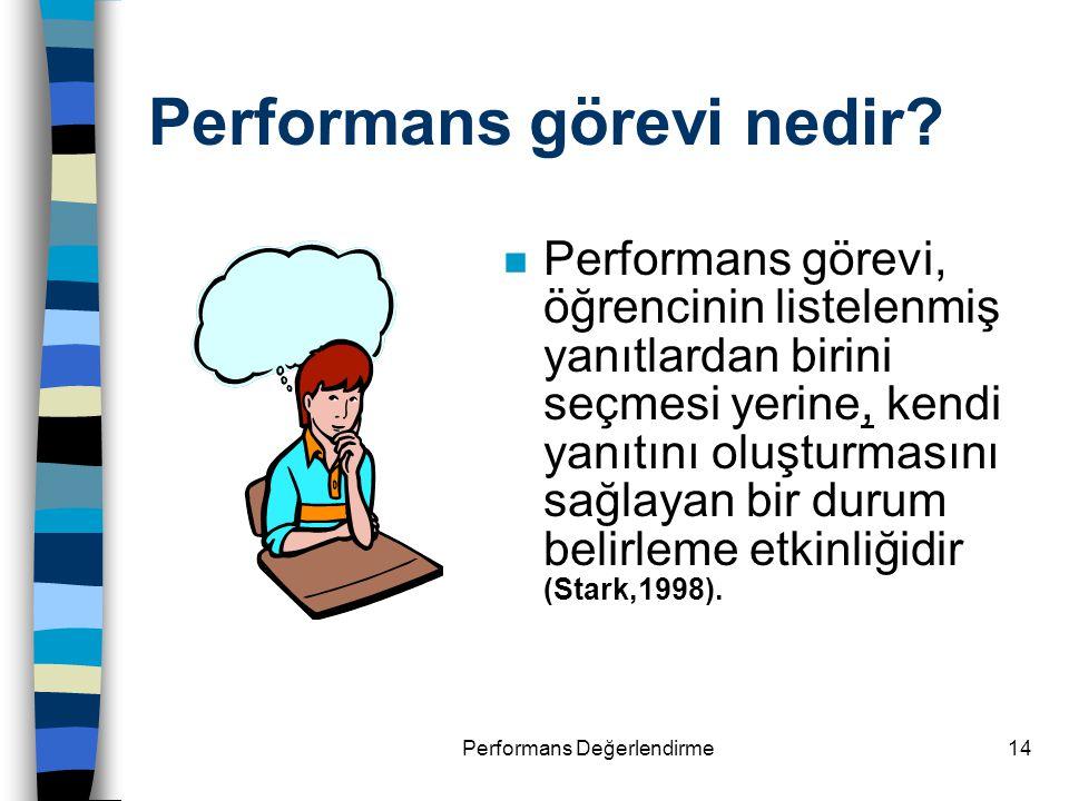 Performans Değerlendirme14 Performans görevi nedir? n Performans görevi, öğrencinin listelenmiş yanıtlardan birini seçmesi yerine, kendi yanıtını oluş