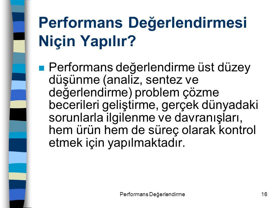 Performans Değerlendirme16 Performans Değerlendirmesi Niçin Yapılır? n Performans değerlendirme üst düzey düşünme (analiz, sentez ve değerlendirme) pr