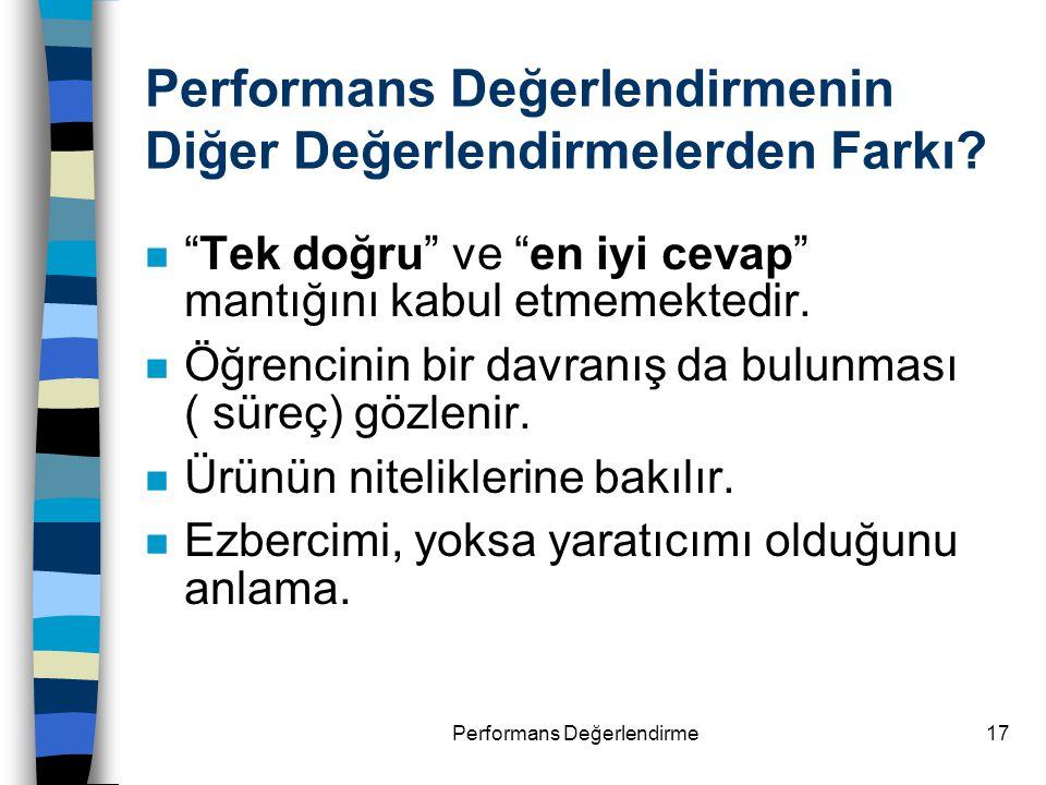 """Performans Değerlendirme17 Performans Değerlendirmenin Diğer Değerlendirmelerden Farkı? n """"Tek doğru"""" ve """"en iyi cevap"""" mantığını kabul etmemektedir."""
