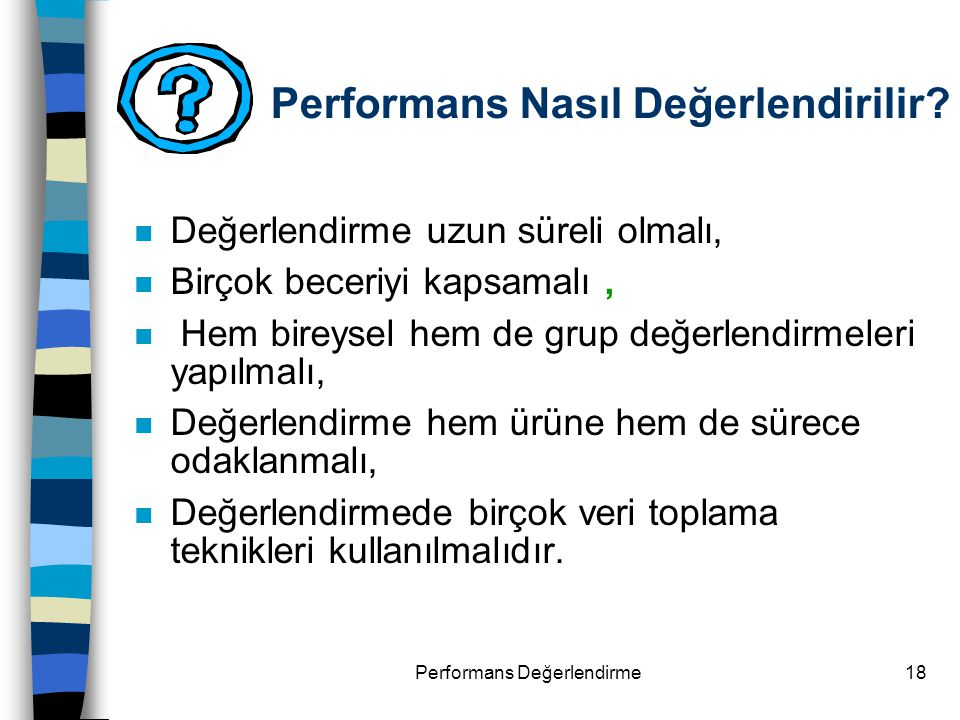 Performans Değerlendirme18 Performans Nasıl Değerlendirilir? n Değerlendirme uzun süreli olmalı, n Birçok beceriyi kapsamalı, n Hem bireysel hem de gr
