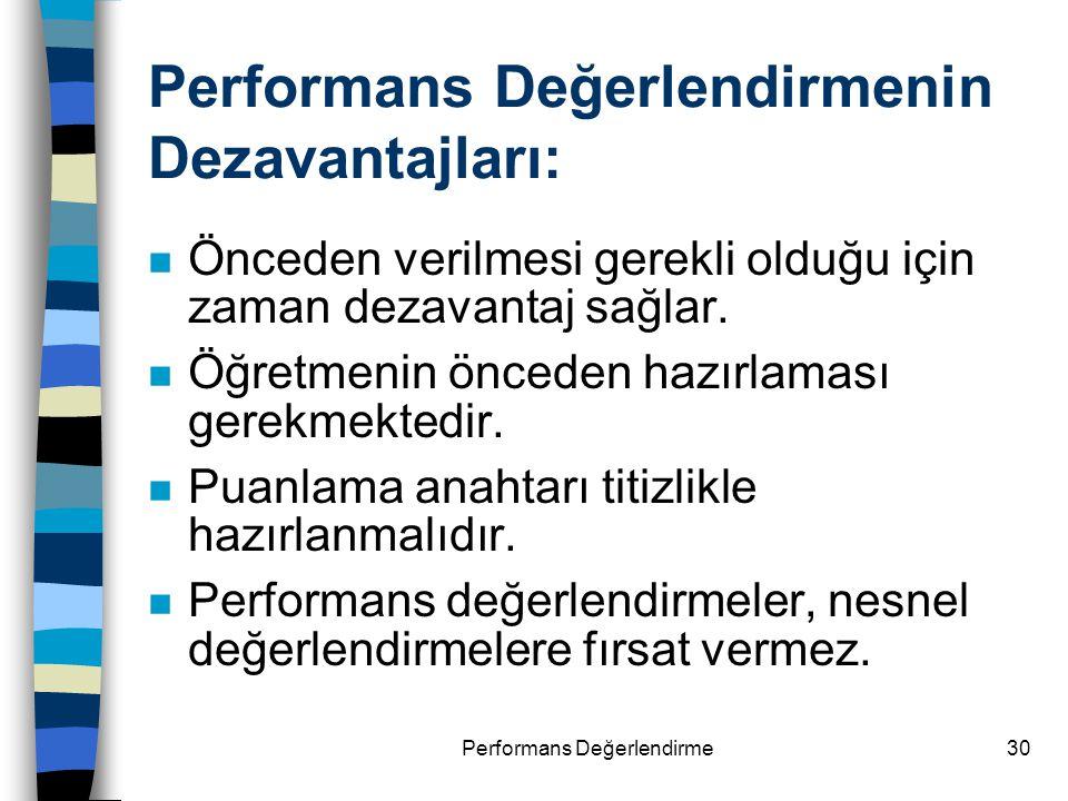 Performans Değerlendirme30 Performans Değerlendirmenin Dezavantajları: n Önceden verilmesi gerekli olduğu için zaman dezavantaj sağlar. n Öğretmenin ö