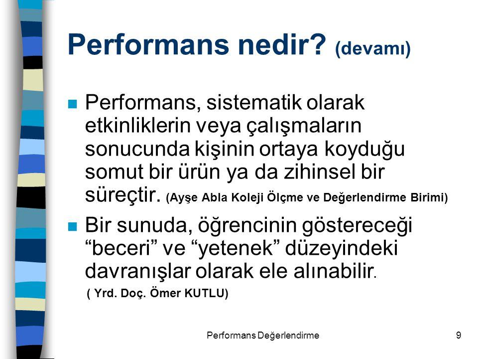 Performans Değerlendirme9 Performans nedir? (devamı) n Performans, sistematik olarak etkinliklerin veya çalışmaların sonucunda kişinin ortaya koyduğu