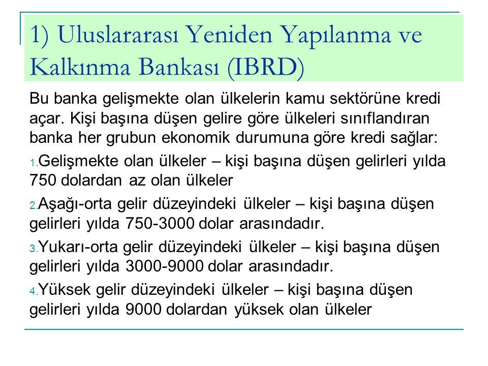 1) Uluslararası Yeniden Yapılanma ve Kalkınma Bankası (IBRD) Bu banka gelişmekte olan ülkelerin kamu sektörüne kredi açar. Kişi başına düşen gelire gö
