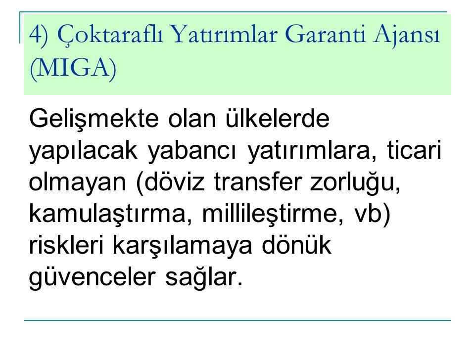 4) Çoktaraflı Yatırımlar Garanti Ajansı (MIGA) Gelişmekte olan ülkelerde yapılacak yabancı yatırımlara, ticari olmayan (döviz transfer zorluğu, kamula