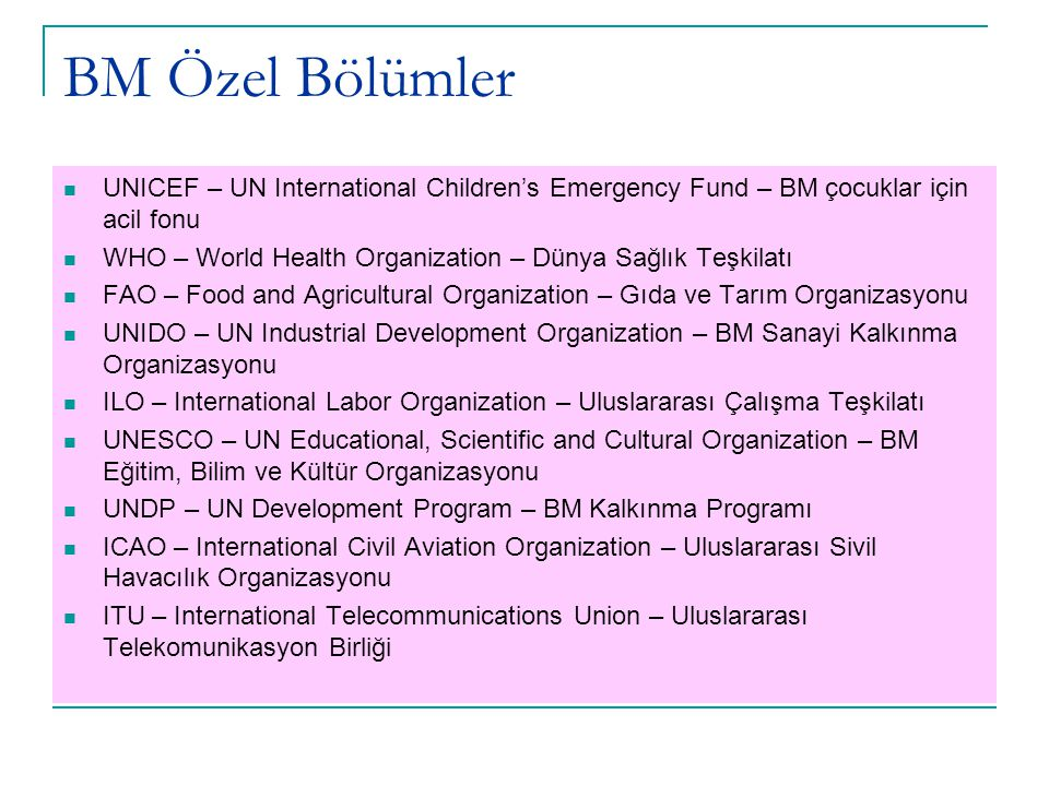 BM Özel Bölümler UPU – Universal Postal Union – Uluslararası Posta Birliği WMO – World Meteorological Organization – Dünya Meteoroloji Organizasyonu IAEA – International Atomic Energy Agency – Uluslararası Atom Enerjisi Ajansı IFAD – International Fund for Agricultural Development – Uluslararası Tarım Gelişitirme Fonu UNCTAD – UN Conference on Trade and Development – BM Ticaret ve Kalkınma Konferansı IMF – International Monetary Fund –Uluslararası Para Fonu IDA – International Development Association – Uluslararası Kalkınma Birliği IBRD – International Bank for Reconstruction and Development (World Bank) – Dünya Bankası IFC – International Finance Corporation – Uluslararası Mali İşbirliği