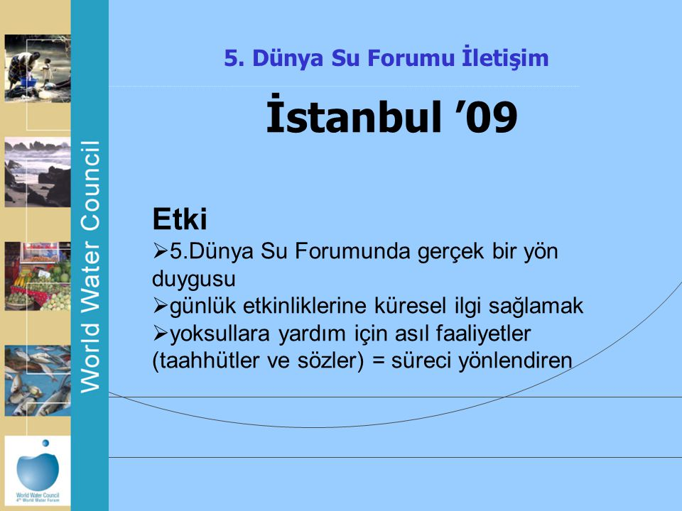 5. Dünya Su Forumu İletişim İstanbul '09 Etki  5.Dünya Su Forumunda gerçek bir yön duygusu  günlük etkinliklerine küresel ilgi sağlamak  yoksullara