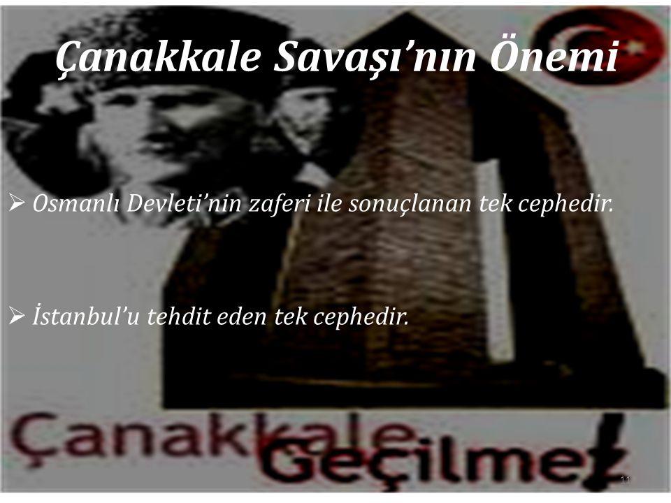 Çanakkale Savaşı'nın Önemi  Osmanlı Devleti'nin zaferi ile sonuçlanan tek cephedir.  İstanbul'u tehdit eden tek cephedir. 11
