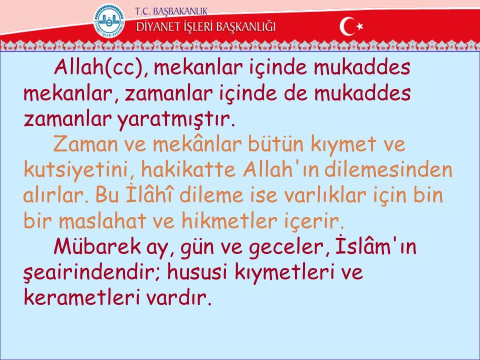 Allah(cc), mekanlar içinde mukaddes mekanlar, zamanlar içinde de mukaddes zamanlar yaratmıştır. Zaman ve mekânlar bütün kıymet ve kutsiyetini, hakikat