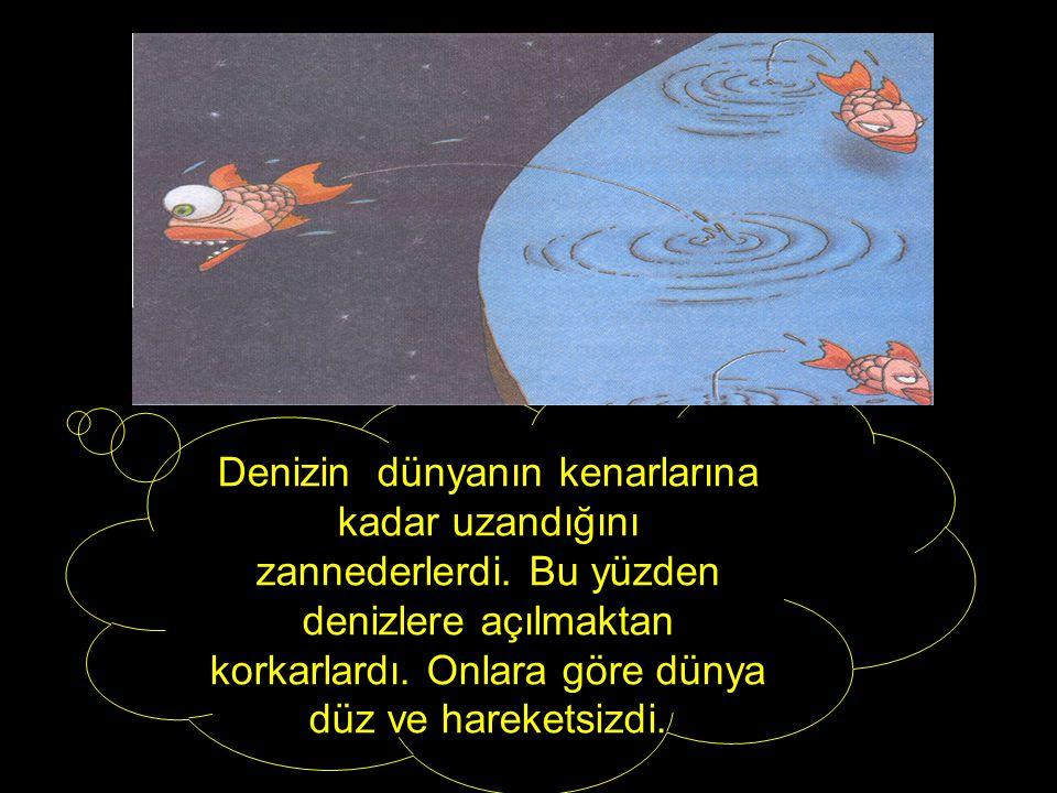 Denizin dünyanın kenarlarına kadar uzandığını zannederlerdi.