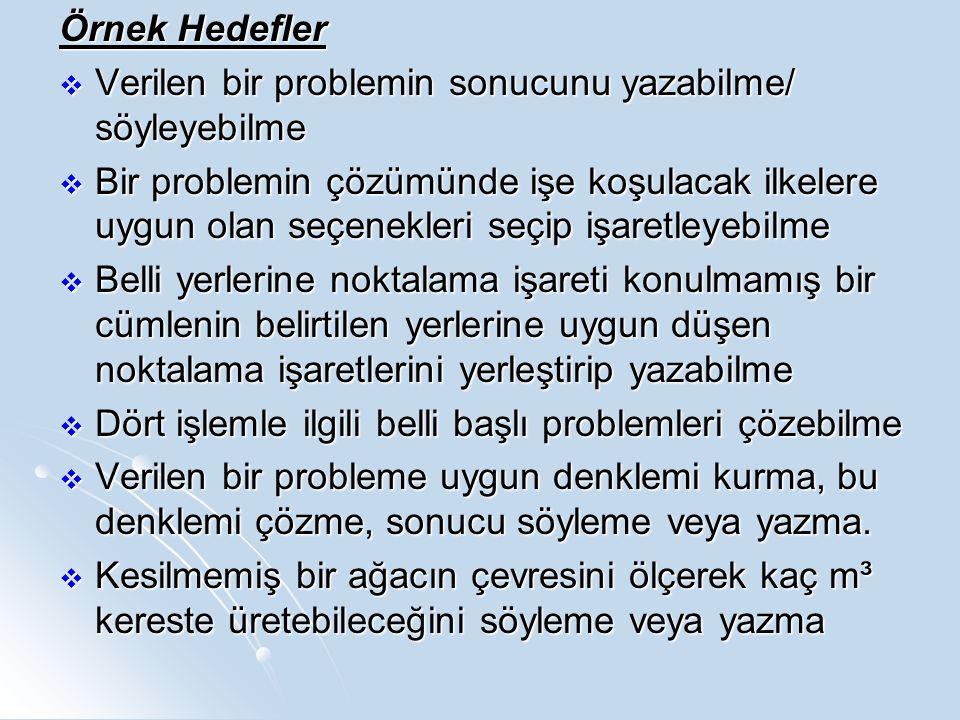 Örnek Hedefler  Verilen bir problemin sonucunu yazabilme/ söyleyebilme  Bir problemin çözümünde işe koşulacak ilkelere uygun olan seçenekleri seçip