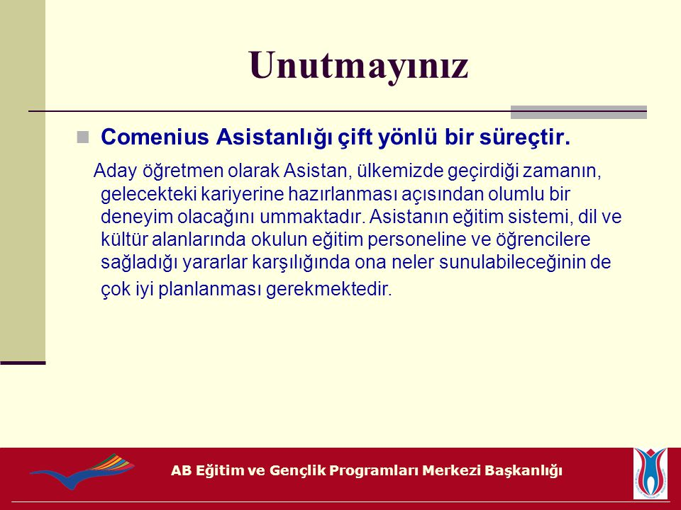 AB Eğitim ve Gençlik Programları Merkezi Başkanlığı Unutmayınız Comenius Asistanlığı çift yönlü bir süreçtir. Aday öğretmen olarak Asistan, ülkemizde