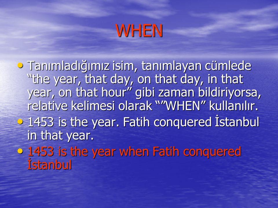 WHEN Tanımladığımız isim, tanımlayan cümlede the year, that day, on that day, in that year, on that hour gibi zaman bildiriyorsa, relative kelimesi olarak WHEN kullanılır.