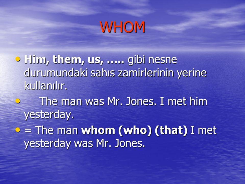 WHOM Him, them, us, …..gibi nesne durumundaki sahıs zamirlerinin yerine kullanılır.