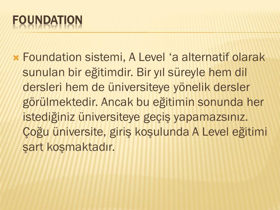  Foundation sistemi, A Level 'a alternatif olarak sunulan bir eğitimdir. Bir yıl süreyle hem dil dersleri hem de üniversiteye yönelik dersler görülme