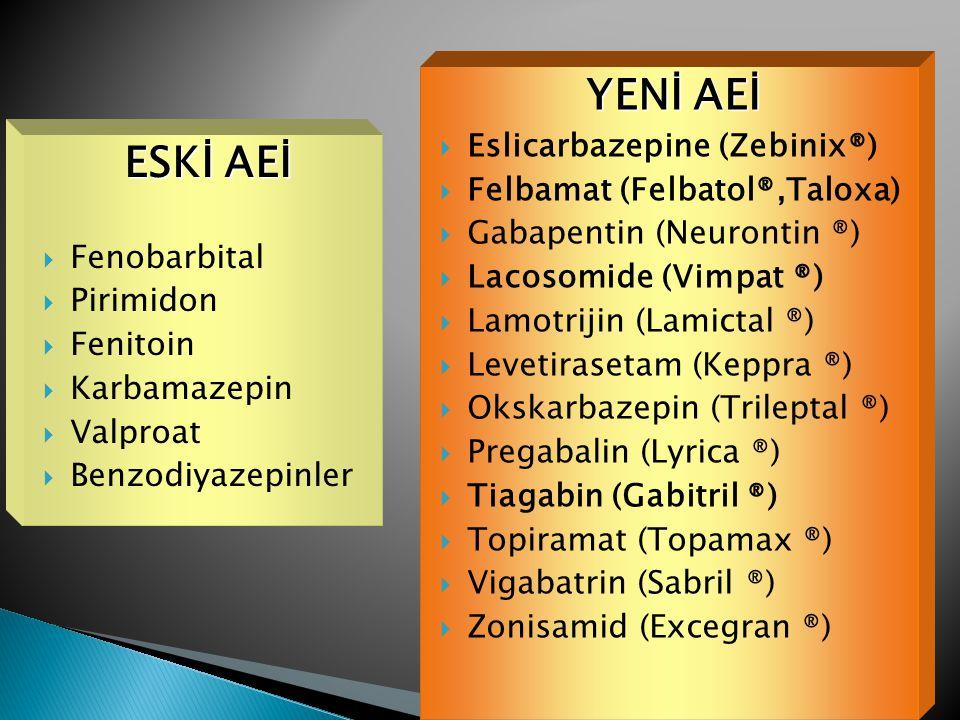 ESKİ AEİ  Fenobarbital  Pirimidon  Fenitoin  Karbamazepin  Valproat  Benzodiyazepinler YENİ AEİ  Eslicarbazepine (Zebinix®)  Felbamat (Felbatol®,Taloxa)  Gabapentin (Neurontin ®)  Lacosomide (Vimpat ®)  Lamotrijin (Lamictal ®)  Levetirasetam (Keppra ®)  Okskarbazepin (Trileptal ®)  Pregabalin (Lyrica ®)  Tiagabin (Gabitril ®)  Topiramat (Topamax ®)  Vigabatrin (Sabril ®)  Zonisamid (Excegran ®)