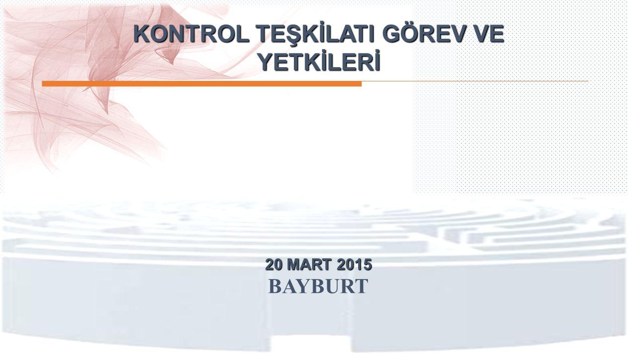 KONTROL TEŞKİLATI GÖREV VE YETKİLERİ 20 MART 2015 BAYBURT