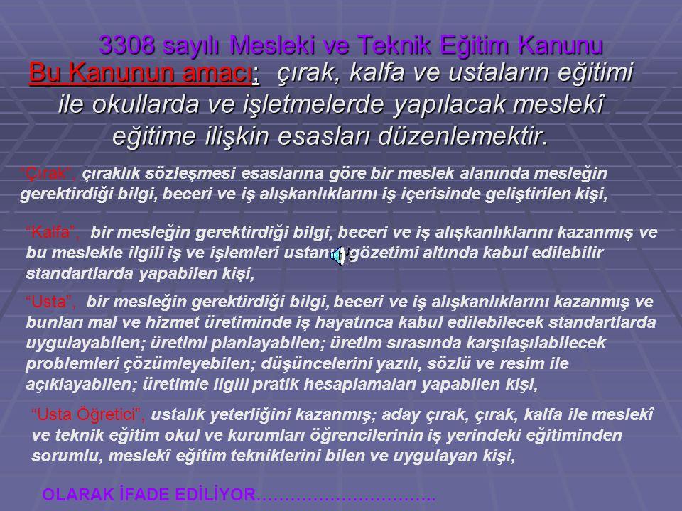 3308 sayılı Mesleki ve Teknik Eğitim Kanunu Bu Kanunun amacı; çırak, kalfa ve ustaların eğitimi ile okullarda ve işletmelerde yapılacak meslekî eğitim