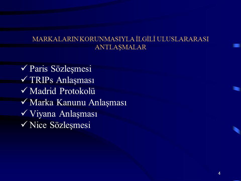 5 Sınai Mülkiyetin Korunması için Paris Sözleşmesi (Katılım 1925) Dünya Ticaret Örgütü Kuruluş Antlaşması Eki Ticaretle Bağlantılı Fikri Mülkiyet Hakları Antlaşması (TRIPs) (Katılım 1995) Markaların Tescilinde Malların ve Hizmetlerin Uluslararası Sınıflandırılmasıyla ilgili Nicé Antlaşması (Katılım 1996) Markaların Figüratif Unsurlarının Sınıflandırılmasıyla ilgili Viyana Antlaşması (Katılım 1996) Markaların Uluslararası Tesciliyle ilgili Madrid Protokolü (Katılım 1999) Marka Kanunu Antlaşması (Katılım 2005) Singapur Antlaşması (Türkiye tarafından imzalanmış, ancak henüz yürürlüğe girmemiştir)