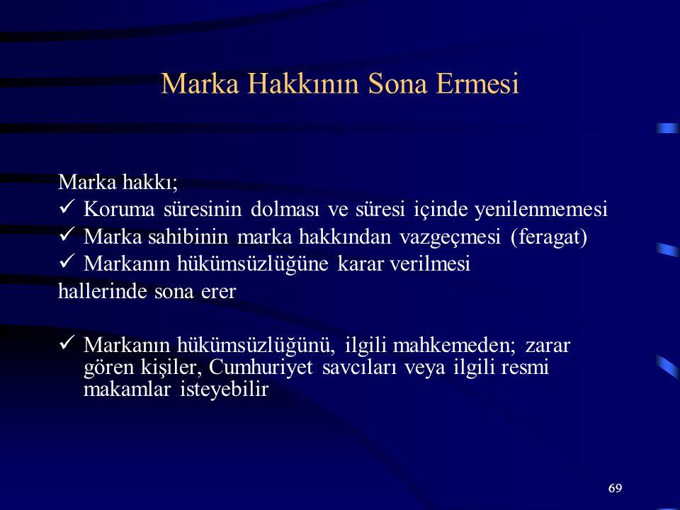 69 Marka hakkı; Koruma süresinin dolması ve süresi içinde yenilenmemesi Marka sahibinin marka hakkından vazgeçmesi (feragat) Markanın hükümsüzlüğüne k
