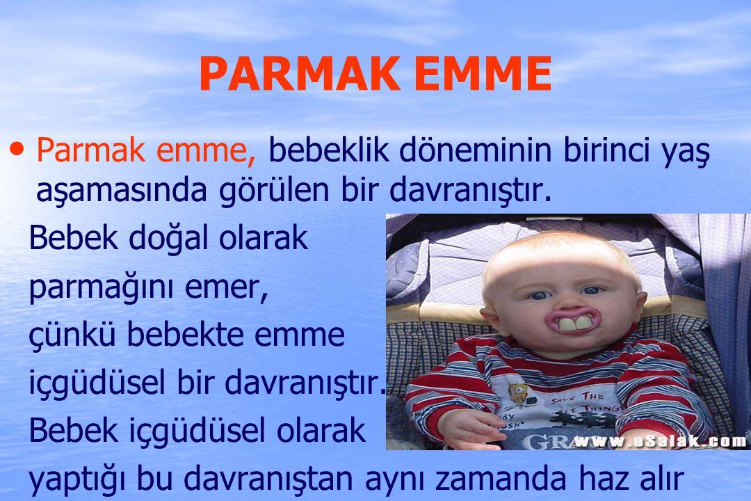 PARMAK EMME Parmak emme, bebeklik döneminin birinci yaş aşamasında görülen bir davranıştır. Bebek doğal olarak parmağını emer, çünkü bebekte emme içgü