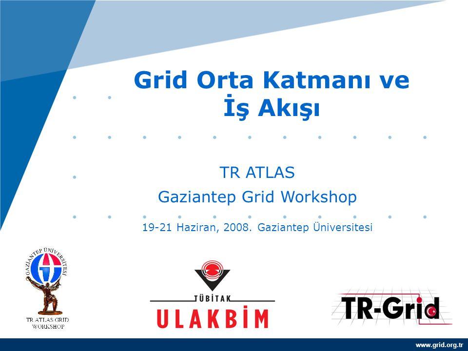 www.grid.org.tr Grid Orta Katmanı ve İş Akışı TR ATLAS Gaziantep Grid Workshop 19-21 Haziran, 2008. Gaziantep Üniversitesi