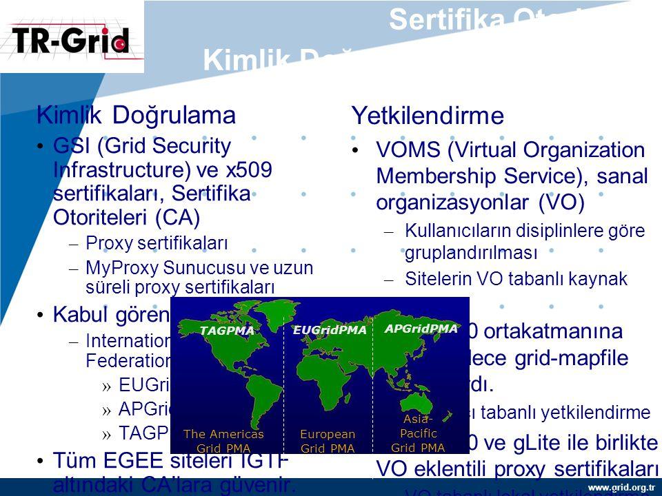 www.grid.org.tr Sertifika Otoriteleri, Kimlik Doğrulama, Yetkilendirme Kimlik Doğrulama GSI (Grid Security Infrastructure) ve x509 sertifikaları, Sertifika Otoriteleri (CA) – Proxy sertifikaları – MyProxy Sunucusu ve uzun süreli proxy sertifikaları Kabul gören güven ağı: – International Grid Trust Federation (IGTF) » EUGridPMA » APGridPMA » TAGPMA Tüm EGEE siteleri IGTF altındaki CA'lara güvenir.